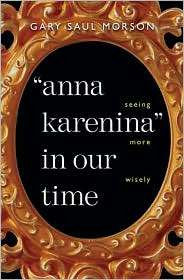 Anna Karenina in Our Time Seeing More Wisely, (0300100701), Gary Saul