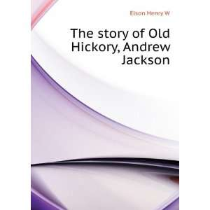 The story of Old Hickory, Andrew Jackson Elson Henry W Books
