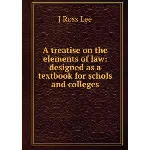 law designed as a textbook for schols and colleges J Ross Lee Books