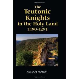 The Teutonic Knights in the Holy Land, 1190 1291