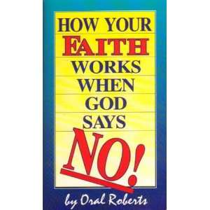 How your faith works when God says no Oral Roberts Books