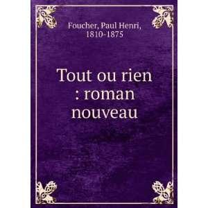 : Tout ou rien : roman nouveau: Paul Henri, 1810 1875 Foucher: Books