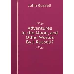 in the Moon, and Other Worlds By J. Russell?. John Russell Books