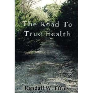 com The Road To True Health (9780967812007) Randall W. Effner Books