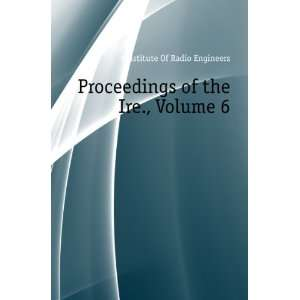 of the Ire., Volume 6 #Institute Of Radio Engineers Books